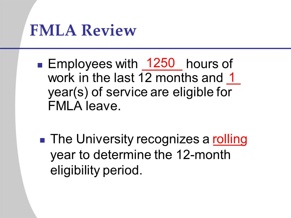FMLA Review 1250. Employees with hours of work in the last 12 months and year(s) of service are eligible for FMLA leave.