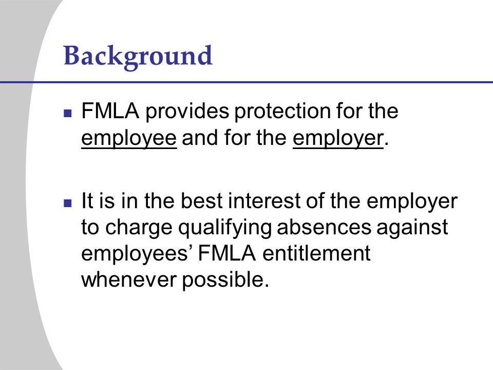 Background FMLA provides protection for the employee and for the employer.