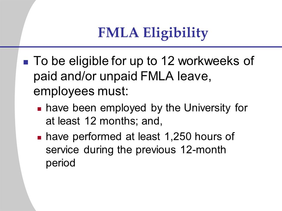 FMLA Eligibility To be eligible for up to 12 workweeks of paid and/or unpaid FMLA leave, employees must: