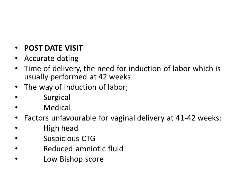POST DATE VISIT Accurate dating. Time of delivery, the need for induction of labor which is usually performed at 42 weeks.