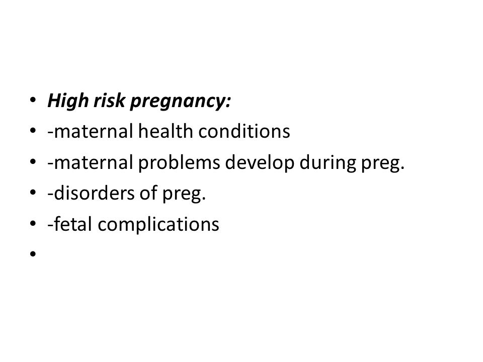 High risk pregnancy: -maternal health conditions. -maternal problems develop during preg. -disorders of preg.