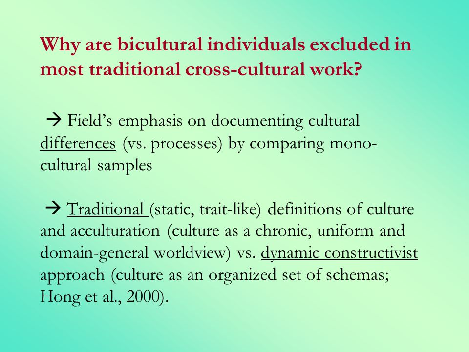 Why are bicultural individuals excluded in most traditional cross-cultural work  Field's emphasis on documenting cultural differences (vs. processes) by comparing mono-cultural samples  Traditional (static, trait-like) definitions of culture and acculturation (culture as a chronic, uniform and domain-general worldview) vs. dynamic constructivist approach (culture as an organized set of schemas; Hong et al., 2000).