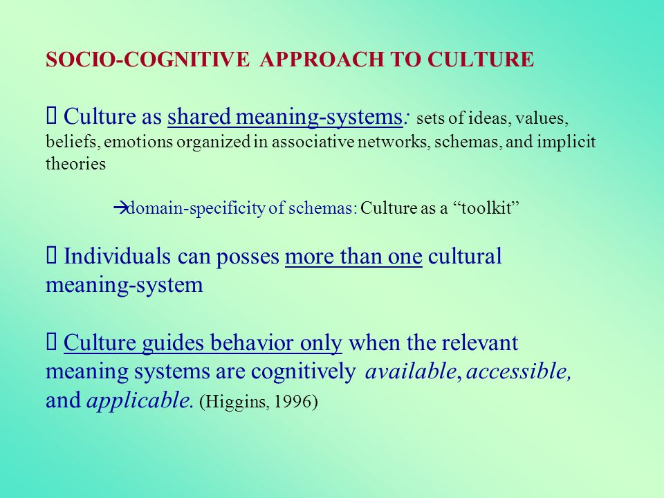 SOCIO-COGNITIVE APPROACH TO CULTURE à Culture as shared meaning-systems: sets of ideas, values, beliefs, emotions organized in associative networks, schemas, and implicit theories à domain-specificity of schemas: Culture as a toolkit à Individuals can posses more than one cultural meaning-system à Culture guides behavior only when the relevant meaning systems are cognitively available, accessible, and applicable.