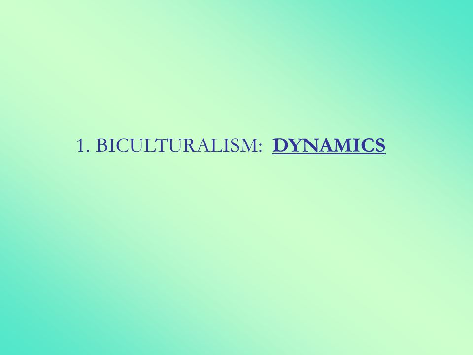 1. BICULTURALISM: DYNAMICS