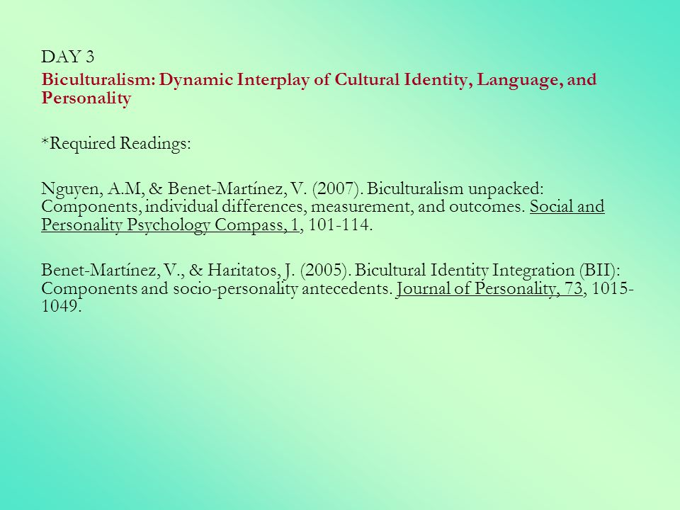 DAY 3 Biculturalism: Dynamic Interplay of Cultural Identity, Language, and Personality. *Required Readings: