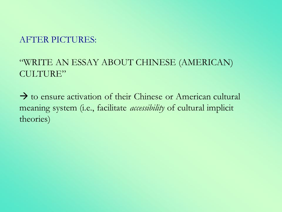 AFTER PICTURES: WRITE AN ESSAY ABOUT CHINESE (AMERICAN) CULTURE  to ensure activation of their Chinese or American cultural meaning system (i.e., facilitate accessibility of cultural implicit theories)