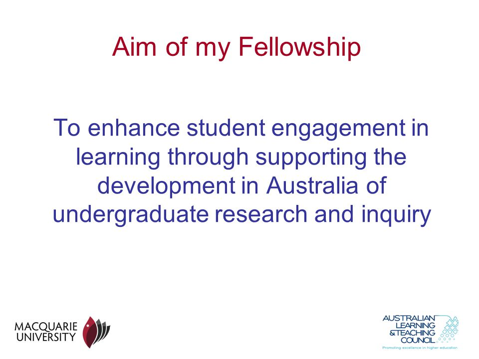 Aim of my Fellowship To enhance student engagement in learning through supporting the development in Australia of undergraduate research and inquiry.