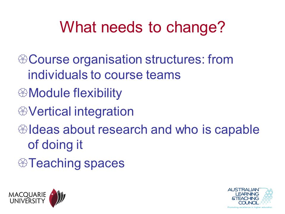 What needs to change Course organisation structures: from individuals to course teams. Module flexibility.
