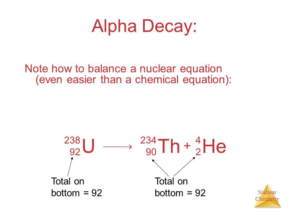 Alpha Decay: Note how to balance a nuclear equation (even easier than a chemical equation): U.