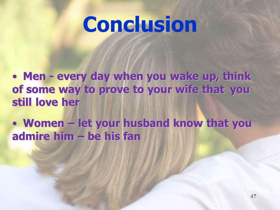 Conclusion Men - every day when you wake up, think of some way to prove to your wife that you still love her.
