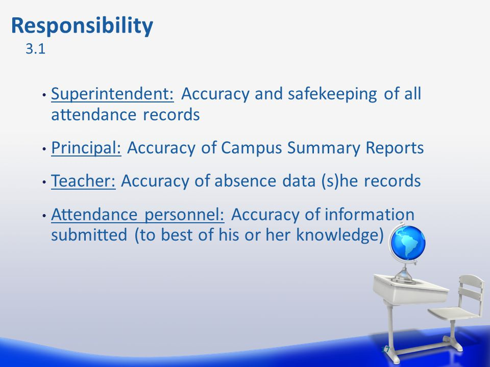 Responsibility 3.1. Superintendent: Accuracy and safekeeping of all attendance records. Principal: Accuracy of Campus Summary Reports.