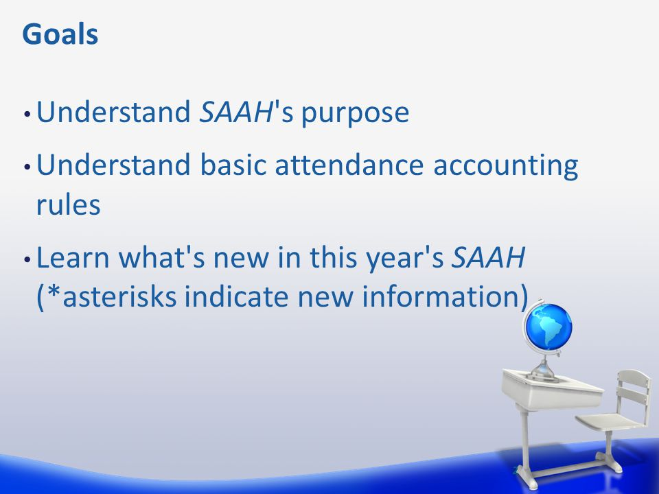 Goals Understand SAAH s purpose. Understand basic attendance accounting rules.