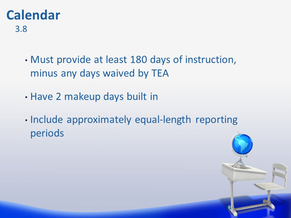 Calendar 3.8. Must provide at least 180 days of instruction, minus any days waived by TEA. Have 2 makeup days built in.