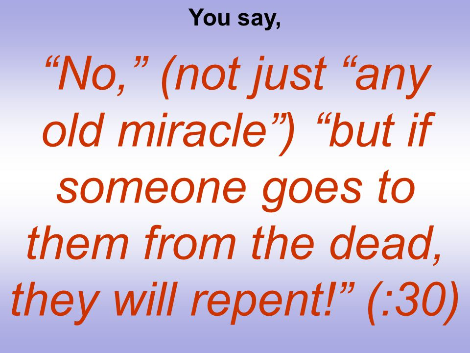 You say, No, (not just any old miracle ) but if someone goes to them from the dead, they will repent! (:30)