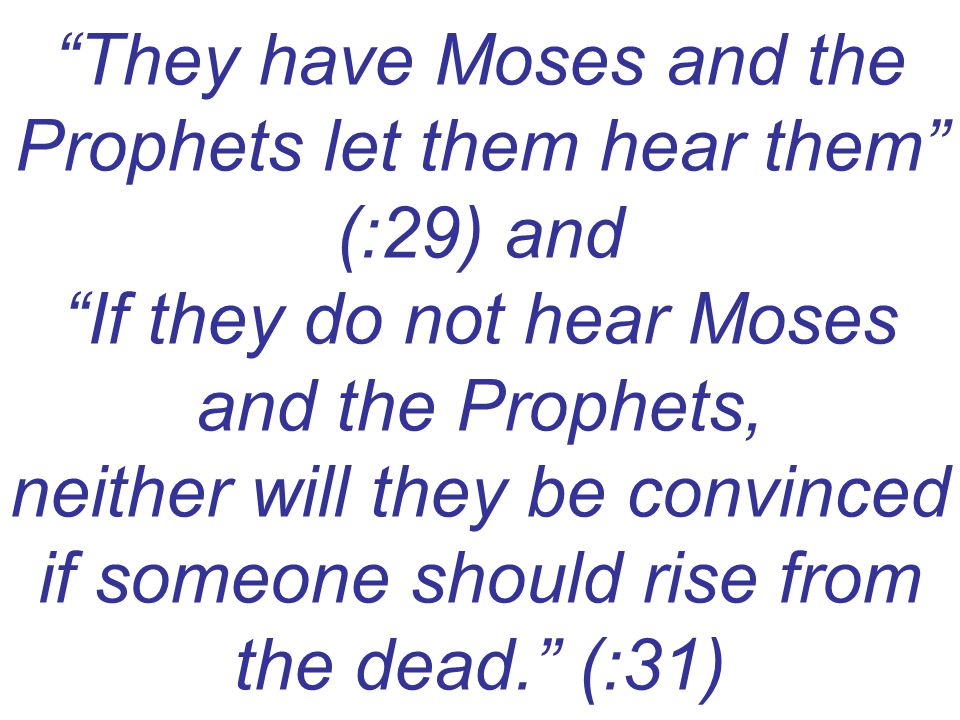 They have Moses and the Prophets let them hear them (:29) and If they do not hear Moses and the Prophets, neither will they be convinced if someone should rise from the dead. (:31)