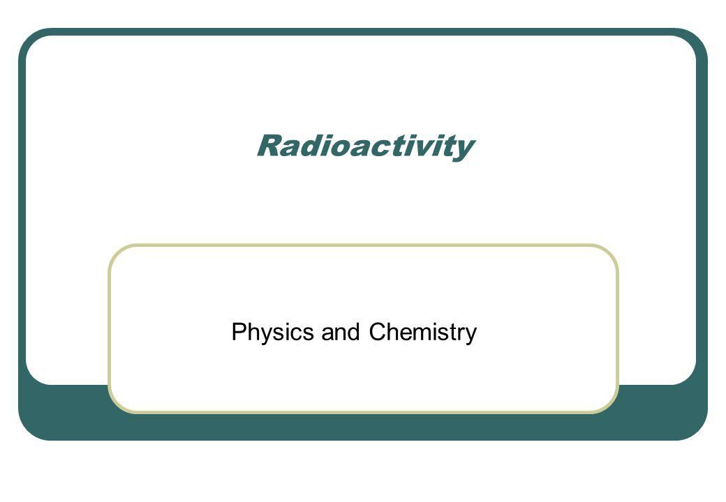 Radioactivity Physics and Chemistry