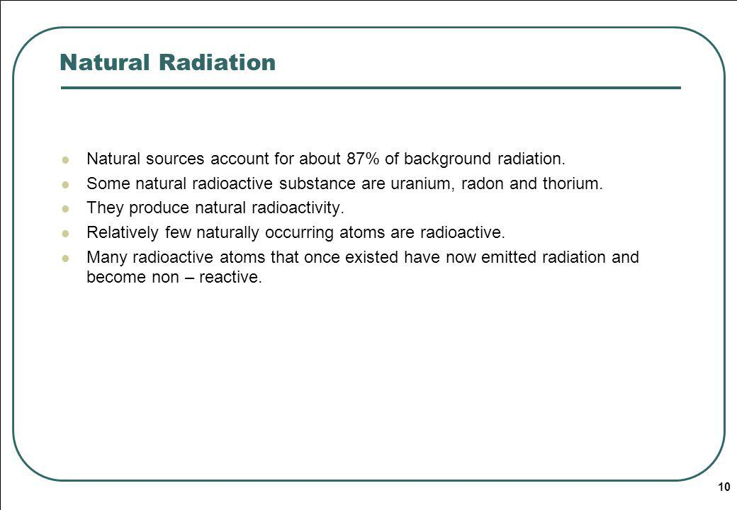 Natural Radiation Natural sources account for about 87% of background radiation. Some natural radioactive substance are uranium, radon and thorium.