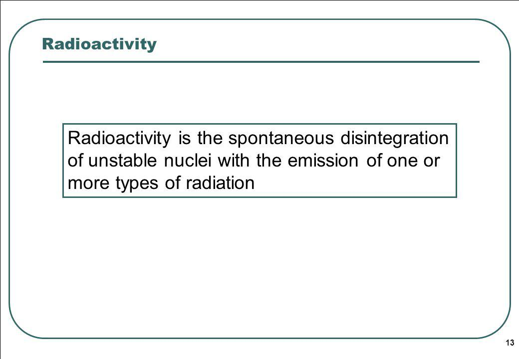 Radioactivity Radioactivity is the spontaneous disintegration of unstable nuclei with the emission of one or more types of radiation.