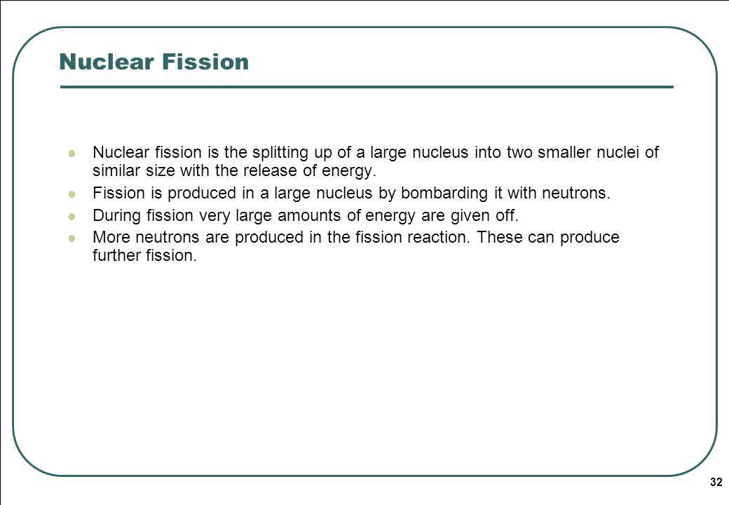 Nuclear Fission Nuclear fission is the splitting up of a large nucleus into two smaller nuclei of similar size with the release of energy.