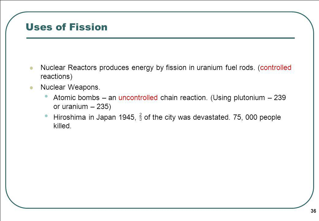 Uses of Fission Nuclear Reactors produces energy by fission in uranium fuel rods. (controlled reactions)