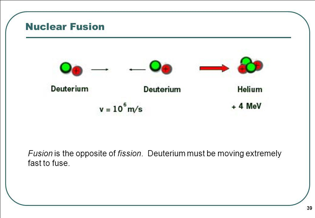 Nuclear Fusion Fusion is the opposite of fission.