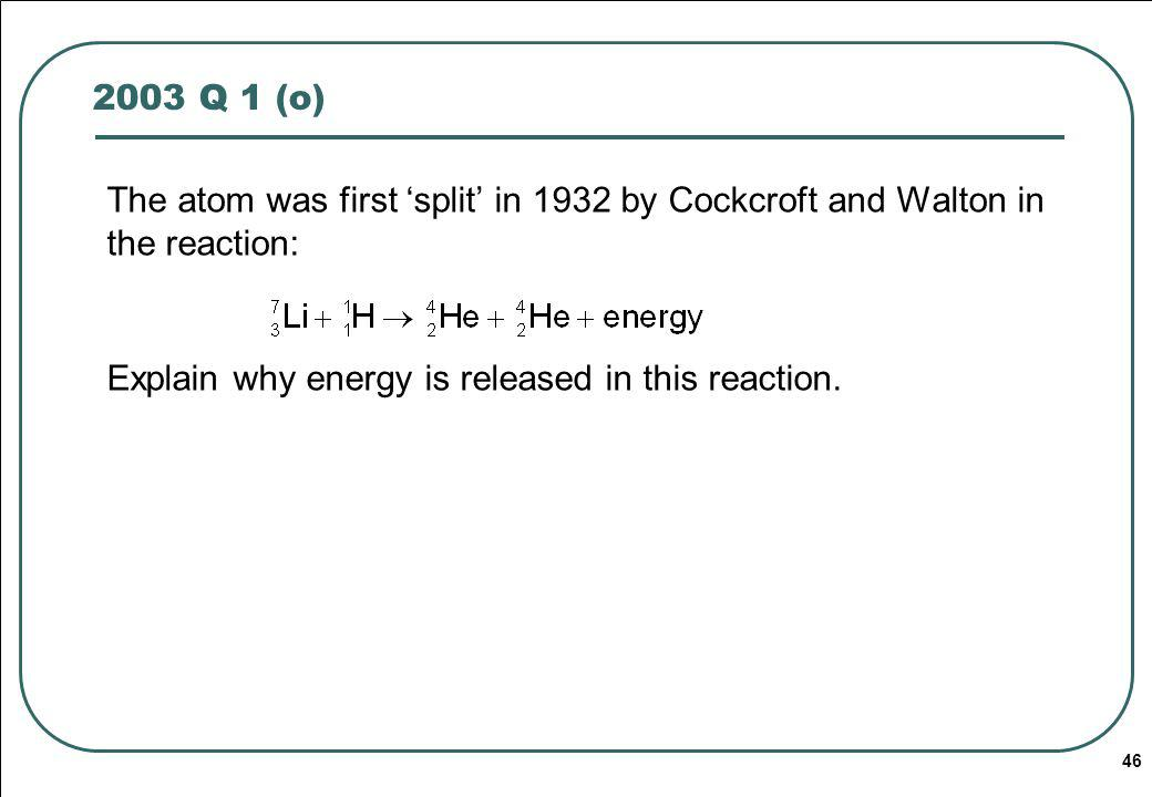 2003 Q 1 (o) The atom was first 'split' in 1932 by Cockcroft and Walton in the reaction: Explain why energy is released in this reaction.