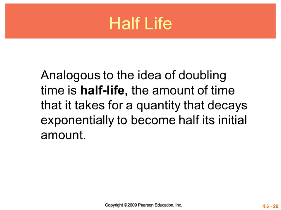Half Life Analogous to the idea of doubling time is half-life, the amount of time.