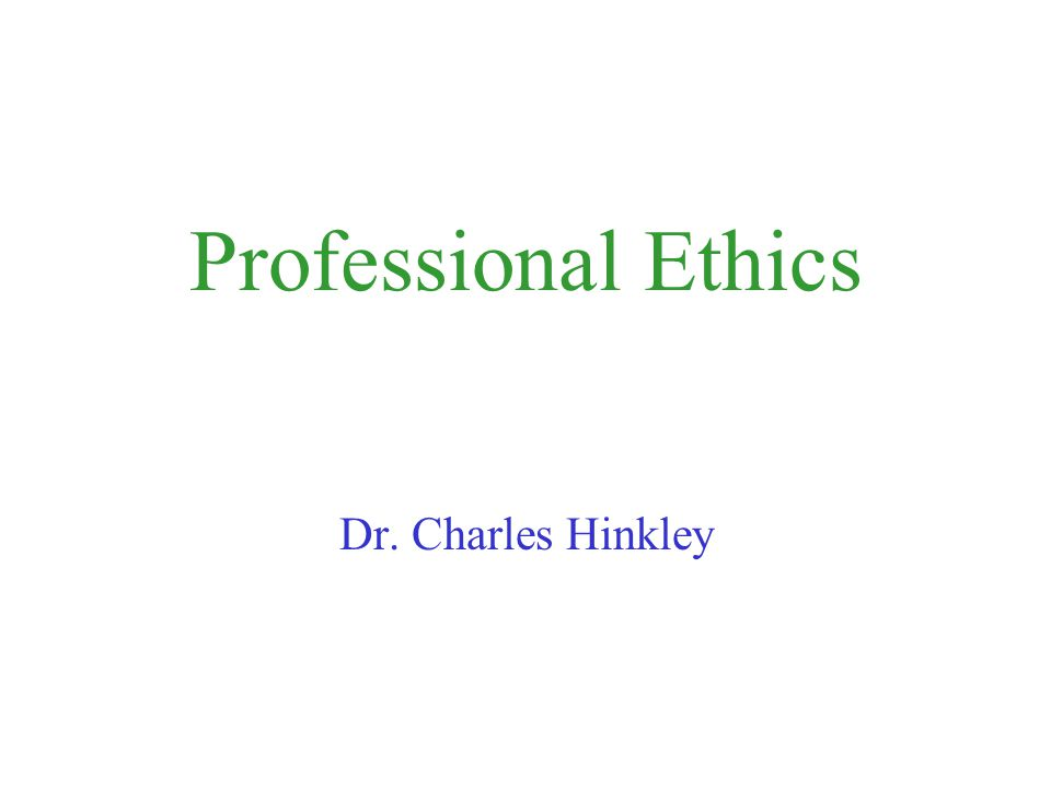 Professional Ethics Dr. Charles Hinkley