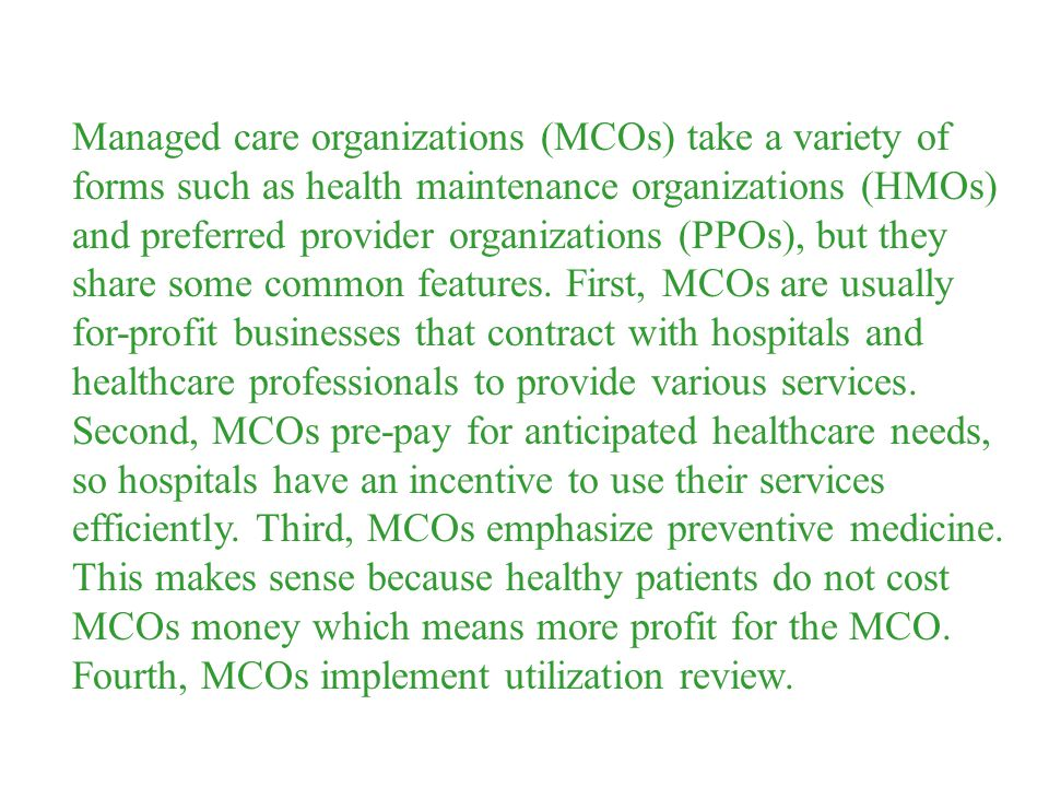 Managed care organizations (MCOs) take a variety of forms such as health maintenance organizations (HMOs) and preferred provider organizations (PPOs), but they share some common features.