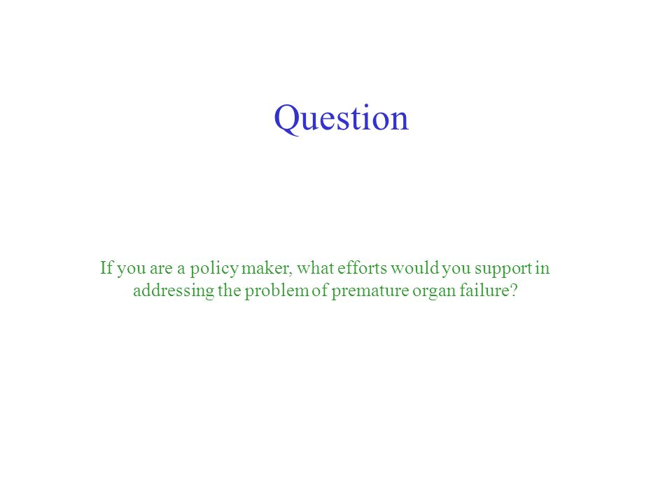 Question If you are a policy maker, what efforts would you support in addressing the problem of premature organ failure