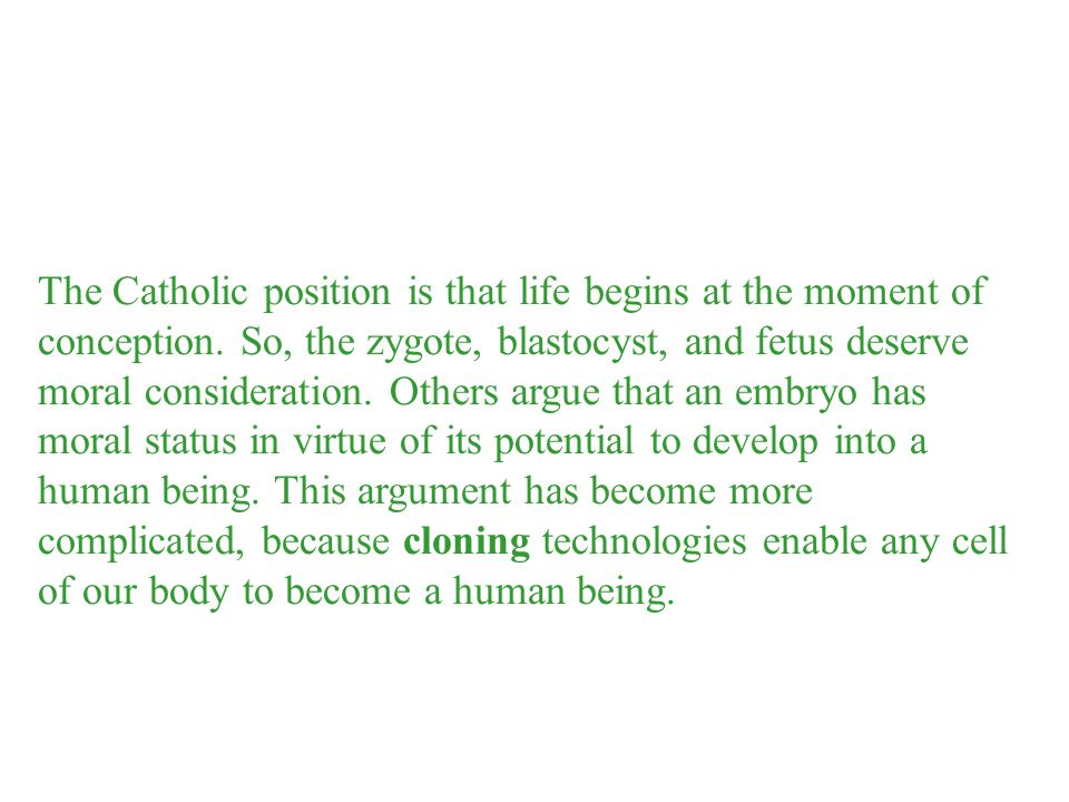 The Catholic position is that life begins at the moment of conception