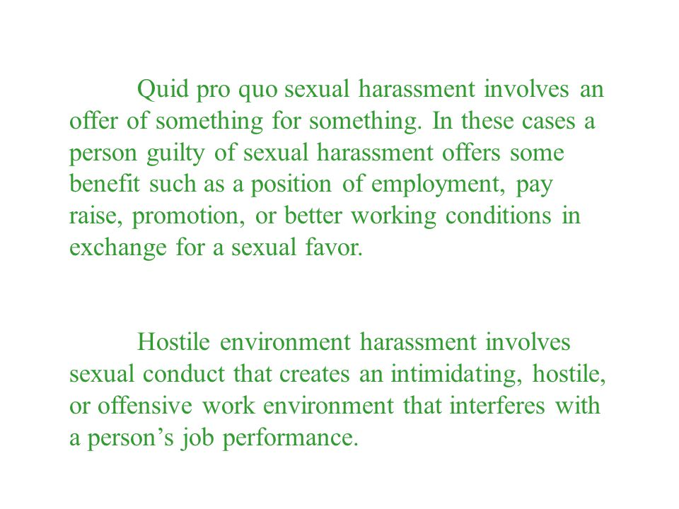 Quid pro quo sexual harassment involves an offer of something for something. In these cases a person guilty of sexual harassment offers some benefit such as a position of employment, pay raise, promotion, or better working conditions in exchange for a sexual favor.