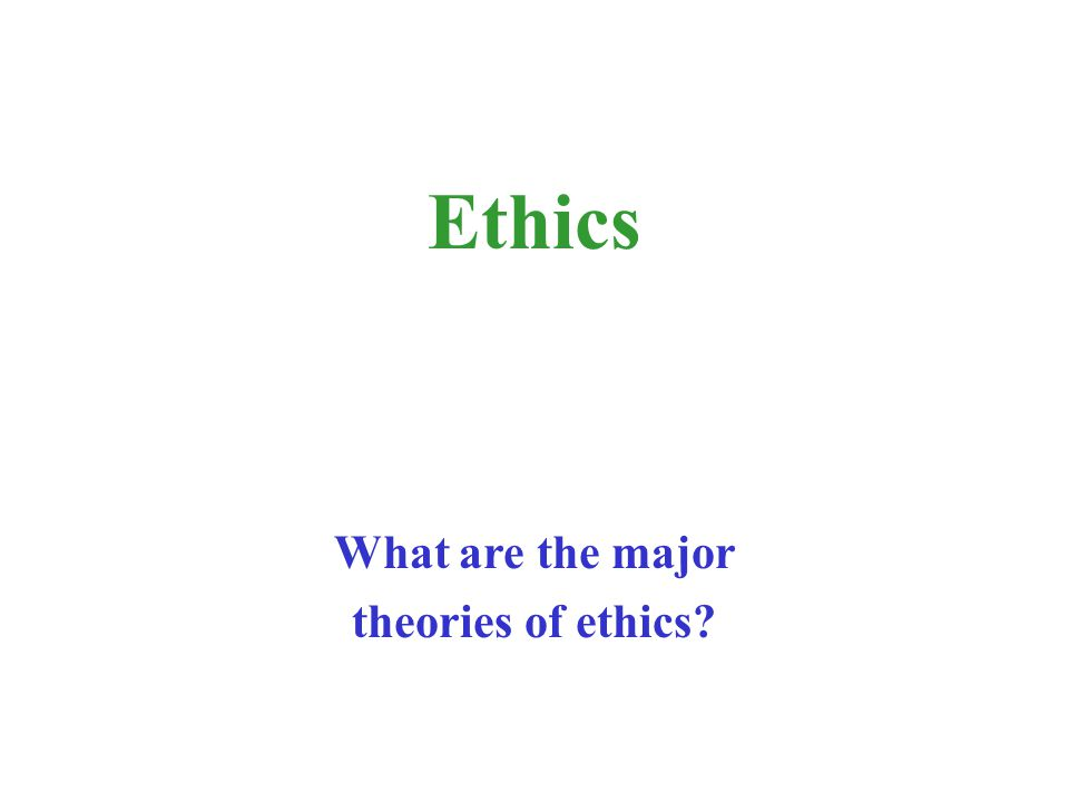 Ethics What are the major theories of ethics