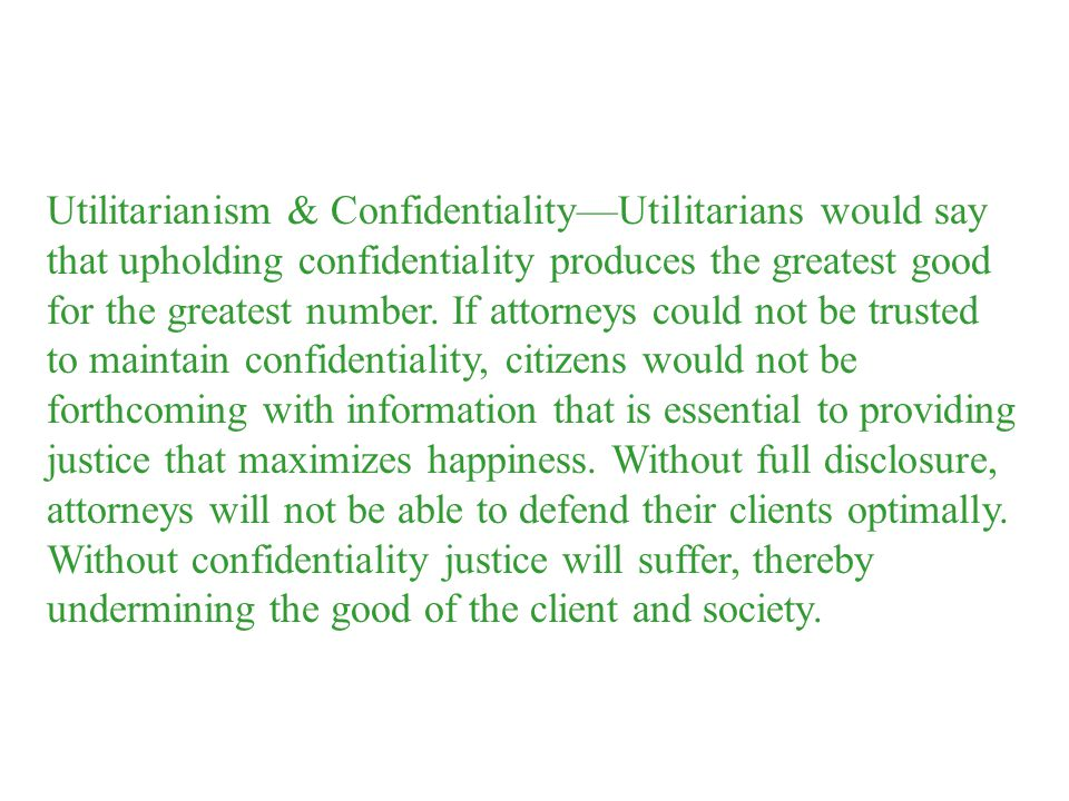 Utilitarianism & Confidentiality—Utilitarians would say that upholding confidentiality produces the greatest good for the greatest number.