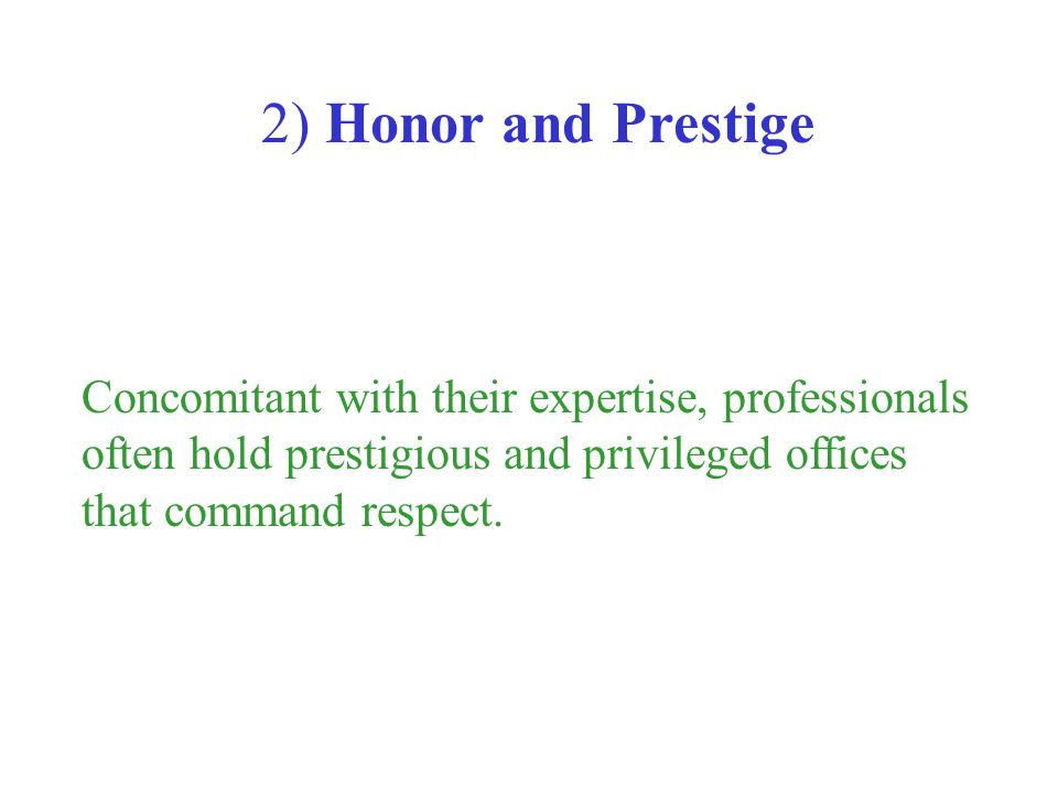 2) Honor and Prestige Concomitant with their expertise, professionals often hold prestigious and privileged offices that command respect.