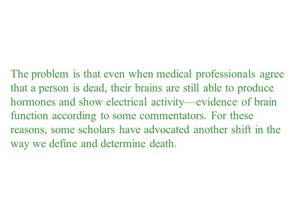 The problem is that even when medical professionals agree that a person is dead, their brains are still able to produce hormones and show electrical activity—evidence of brain function according to some commentators.