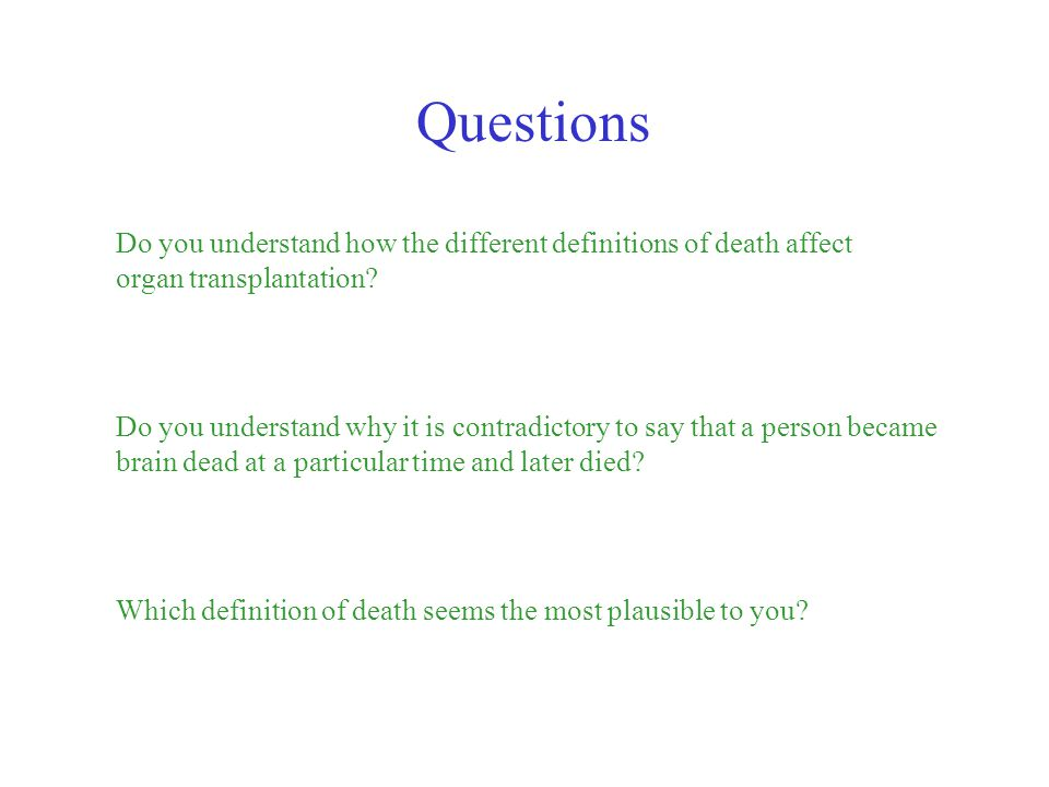 Questions Do you understand how the different definitions of death affect organ transplantation