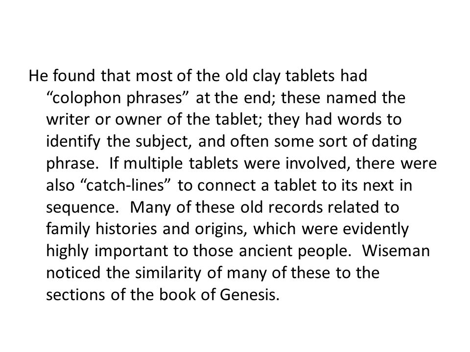 He found that most of the old clay tablets had colophon phrases at the end; these named the writer or owner of the tablet; they had words to identify the subject, and often some sort of dating phrase. If multiple tablets were involved, there were also catch-lines to connect a tablet to its next in sequence. Many of these old records related to family histories and origins, which were evidently highly important to those ancient people. Wiseman noticed the similarity of many of these to the sections of the book of Genesis.
