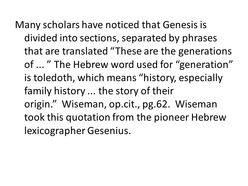 Many scholars have noticed that Genesis is divided into sections, separated by phrases that are translated These are the generations of ... The Hebrew word used for generation is toledoth, which means history, especially family history ... the story of their origin. Wiseman, op.cit., pg.62. Wiseman took this quotation from the pioneer Hebrew lexicographer Gesenius.
