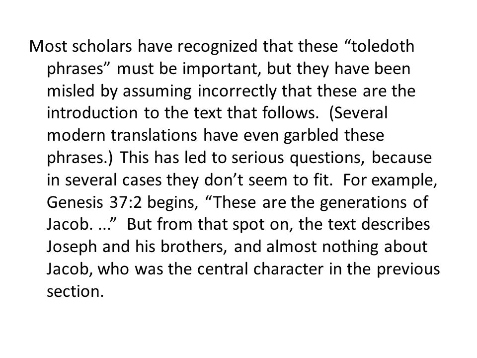 Most scholars have recognized that these toledoth phrases must be important, but they have been misled by assuming incorrectly that these are the introduction to the text that follows. (Several modern translations have even garbled these phrases.) This has led to serious questions, because in several cases they don't seem to fit. For example, Genesis 37:2 begins, These are the generations of Jacob. ... But from that spot on, the text describes Joseph and his brothers, and almost nothing about Jacob, who was the central character in the previous section.