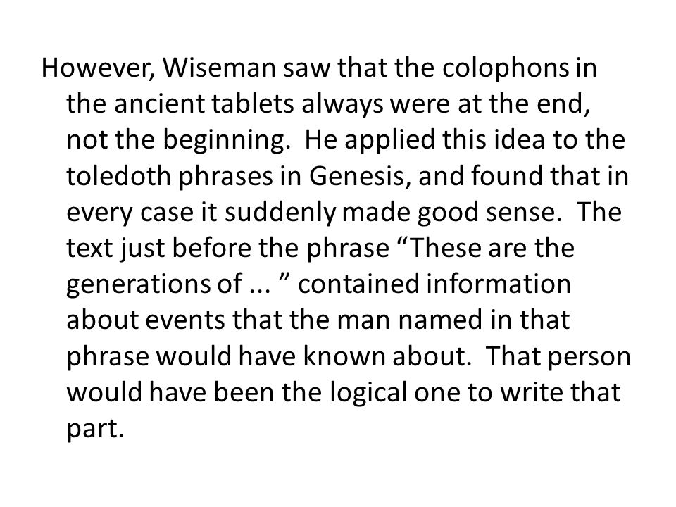 However, Wiseman saw that the colophons in the ancient tablets always were at the end, not the beginning. He applied this idea to the toledoth phrases in Genesis, and found that in every case it suddenly made good sense. The text just before the phrase These are the generations of ... contained information about events that the man named in that phrase would have known about. That person would have been the logical one to write that part.