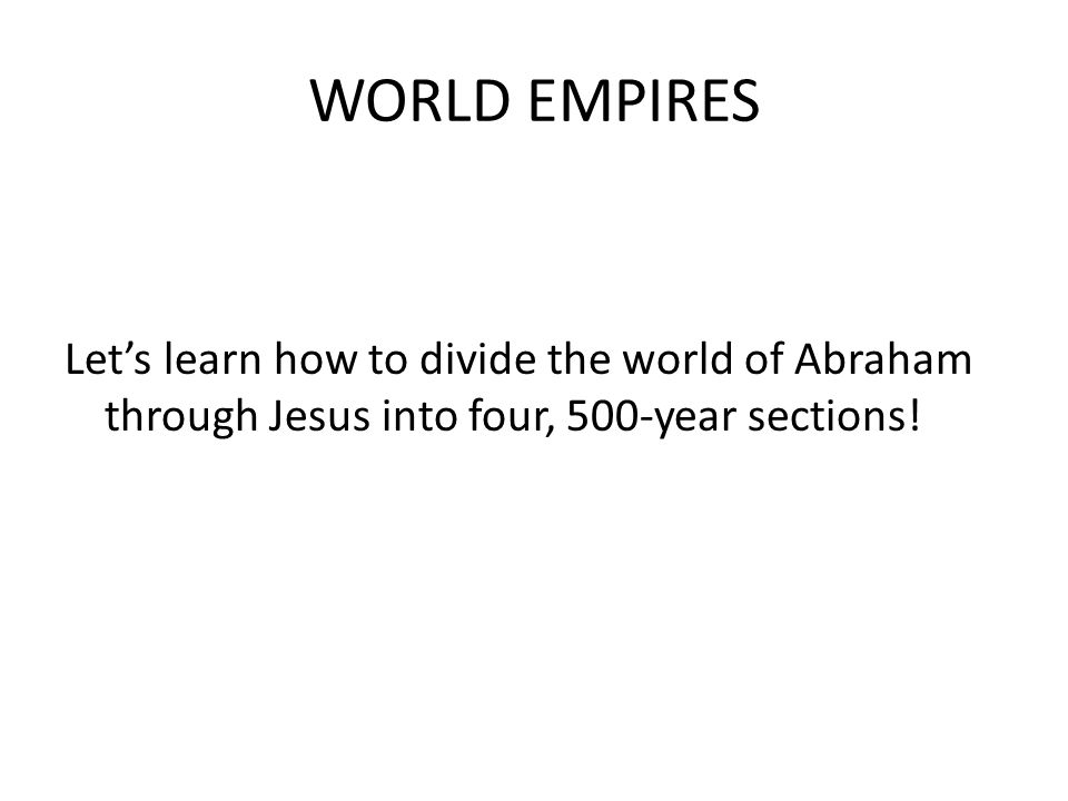 WORLD EMPIRES Let's learn how to divide the world of Abraham through Jesus into four, 500-year sections!