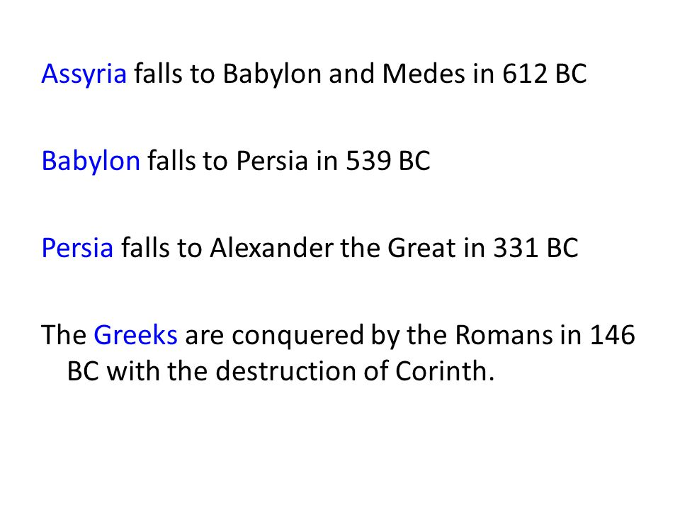 Assyria falls to Babylon and Medes in 612 BC Babylon falls to Persia in 539 BC Persia falls to Alexander the Great in 331 BC The Greeks are conquered by the Romans in 146 BC with the destruction of Corinth.