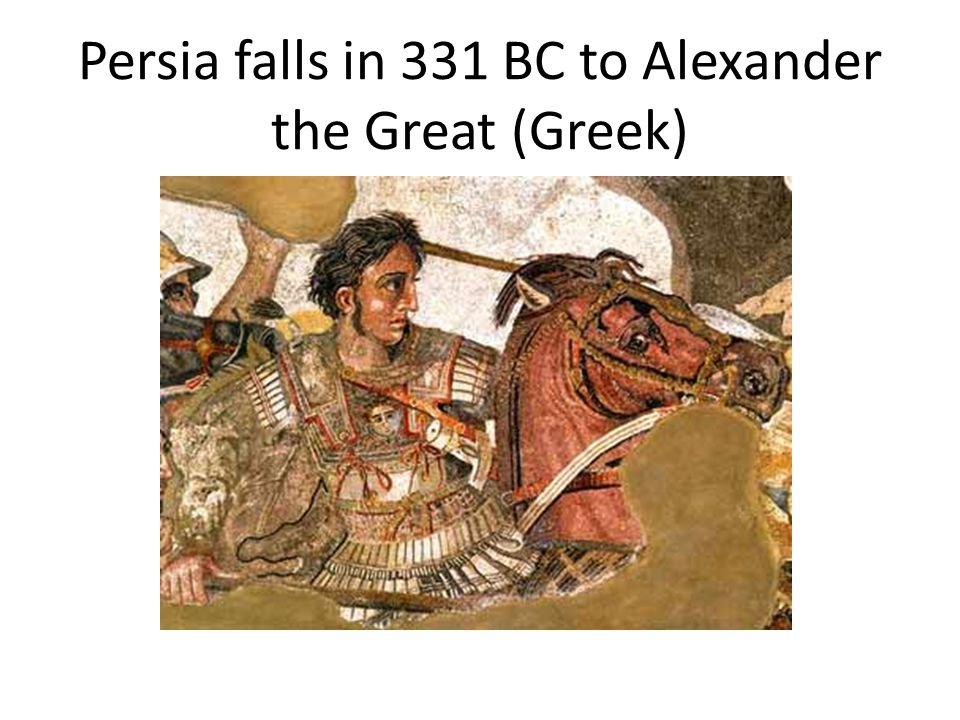 Persia falls in 331 BC to Alexander the Great (Greek)