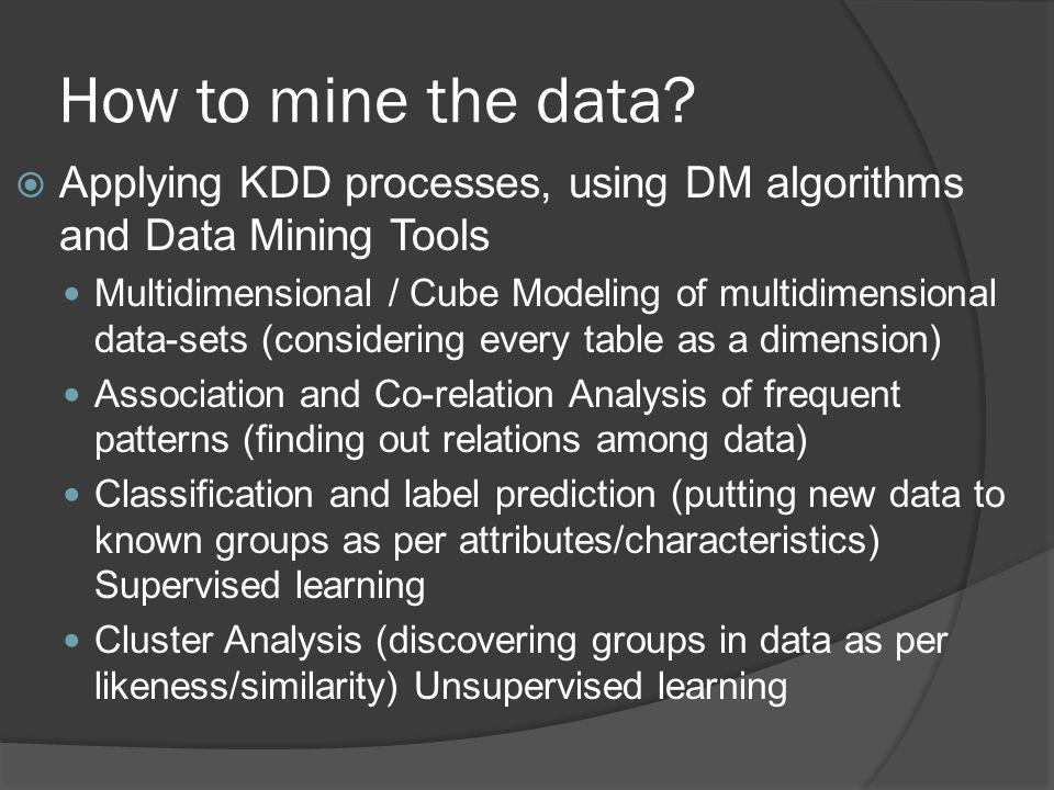 How to mine the data Applying KDD processes, using DM algorithms and Data Mining Tools.