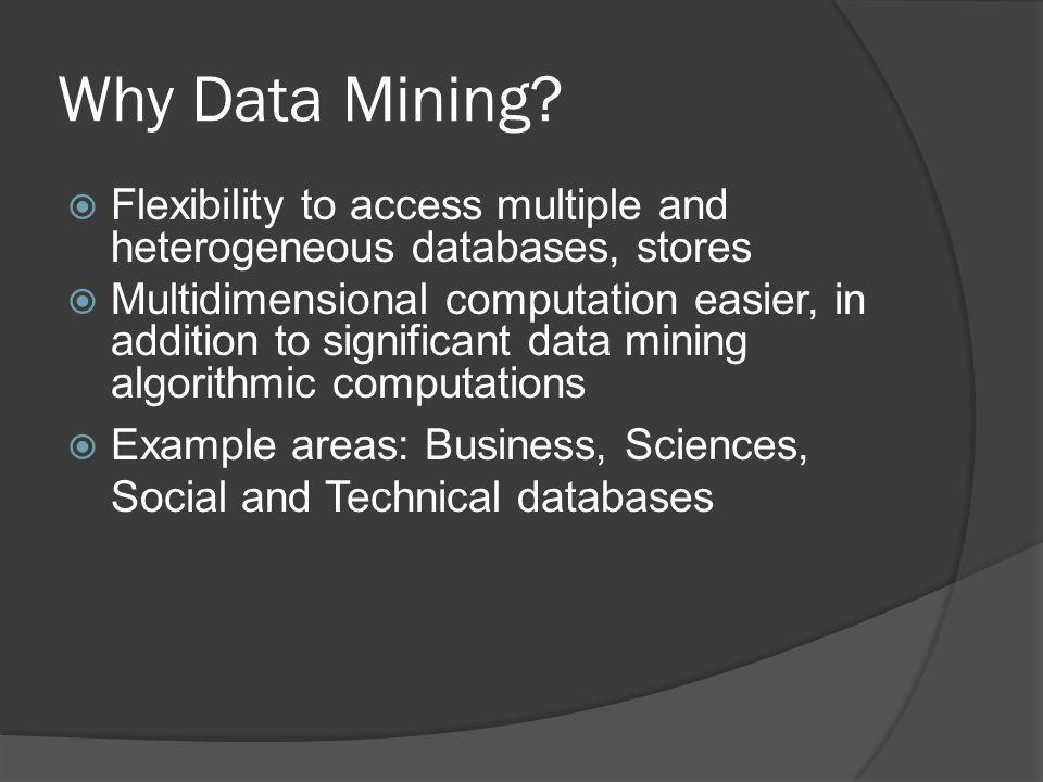 Why Data Mining Flexibility to access multiple and heterogeneous databases, stores.