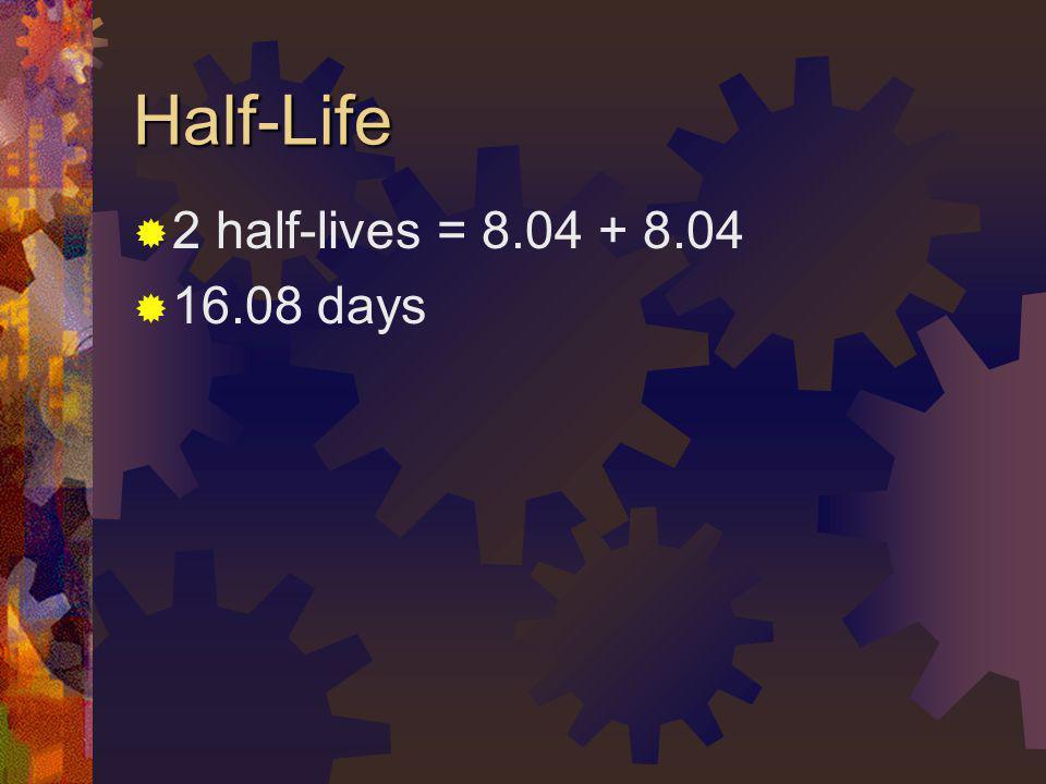 Half-Life 2 half-lives = 8.04 + 8.04 16.08 days