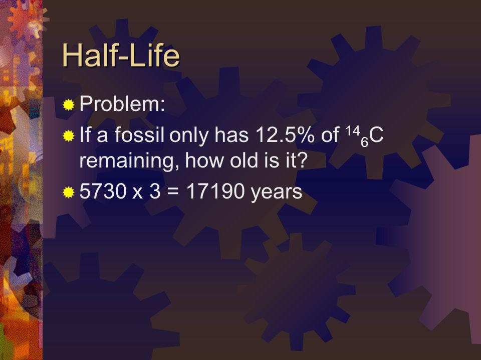 Half-Life Problem: If a fossil only has 12.5% of 146C remaining, how old is it.