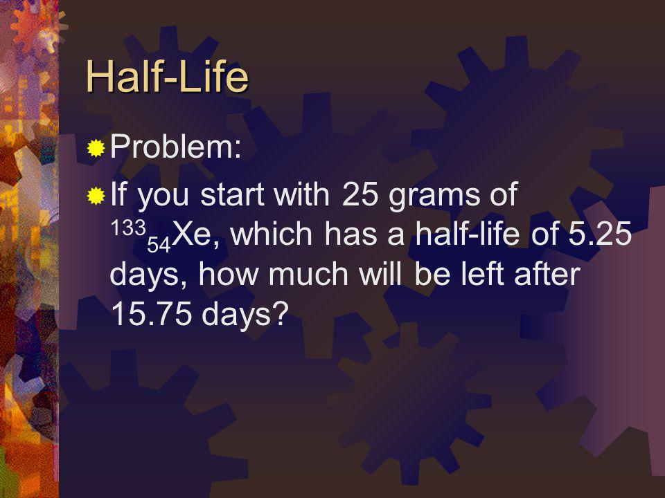 Half-Life Problem: If you start with 25 grams of 13354Xe, which has a half-life of 5.25 days, how much will be left after 15.75 days