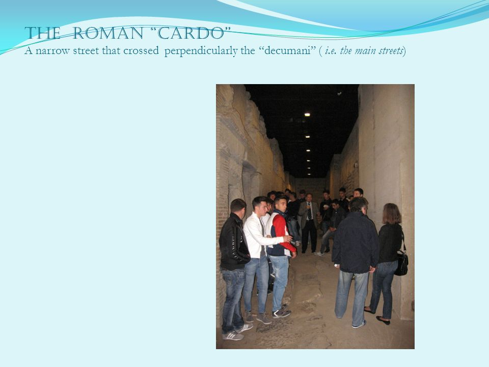 The Roman Cardo A narrow street that crossed perpendicularly the decumani ( i.e.